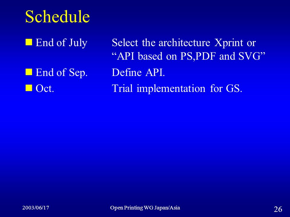 2003/06/17Open Printing WG Japan/Asia 26 Schedule End of JulySelect the architecture Xprint or API based on PS,PDF and SVG End of Sep.Define API.