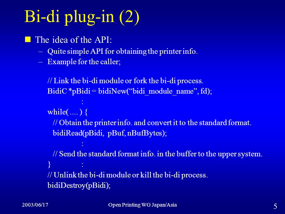 2003/06/17Open Printing WG Japan/Asia 5 Bi-di plug-in (2) The idea of the API: –Quite simple API for obtaining the printer info.