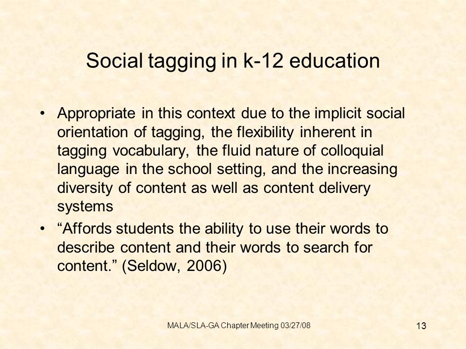 Social tagging in k-12 education Appropriate in this context due to the implicit social orientation of tagging, the flexibility inherent in tagging vocabulary, the fluid nature of colloquial language in the school setting, and the increasing diversity of content as well as content delivery systems Affords students the ability to use their words to describe content and their words to search for content.