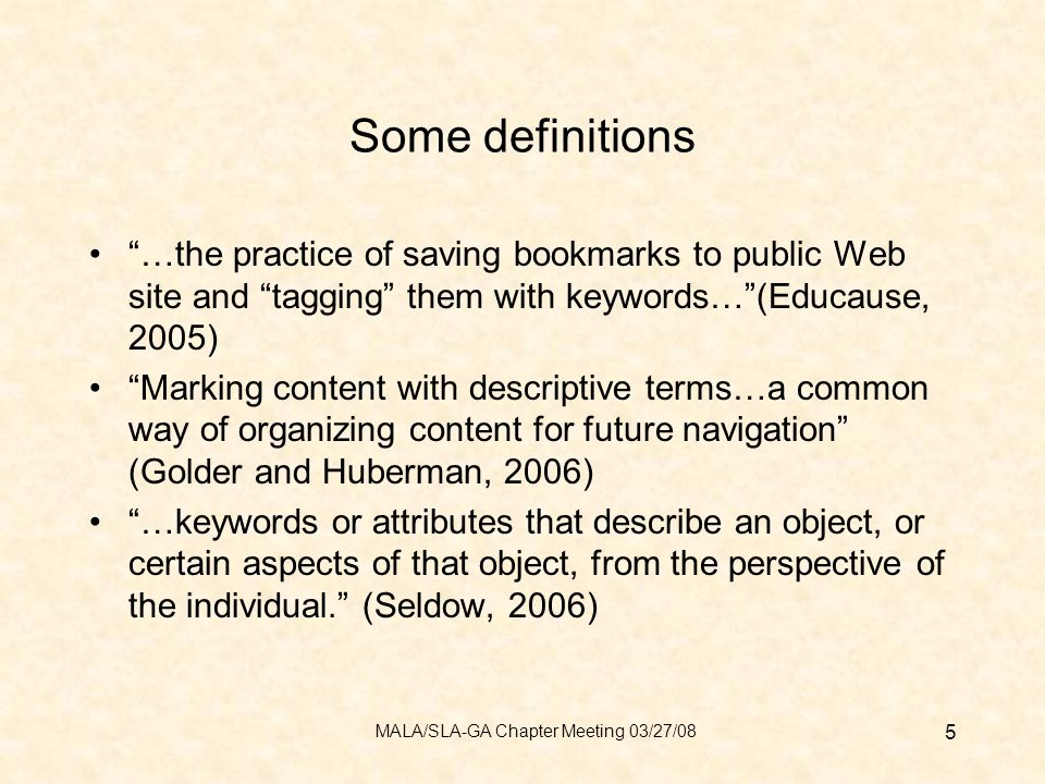 Some definitions …the practice of saving bookmarks to public Web site and tagging them with keywords…(Educause, 2005) Marking content with descriptive terms…a common way of organizing content for future navigation (Golder and Huberman, 2006) …keywords or attributes that describe an object, or certain aspects of that object, from the perspective of the individual.