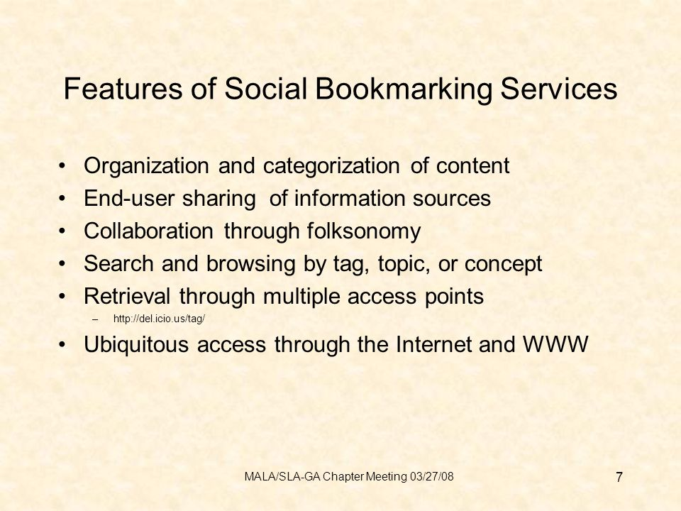 Features of Social Bookmarking Services Organization and categorization of content End-user sharing of information sources Collaboration through folksonomy Search and browsing by tag, topic, or concept Retrieval through multiple access points –http://del.icio.us/tag/ Ubiquitous access through the Internet and WWW 7 MALA/SLA-GA Chapter Meeting 03/27/08