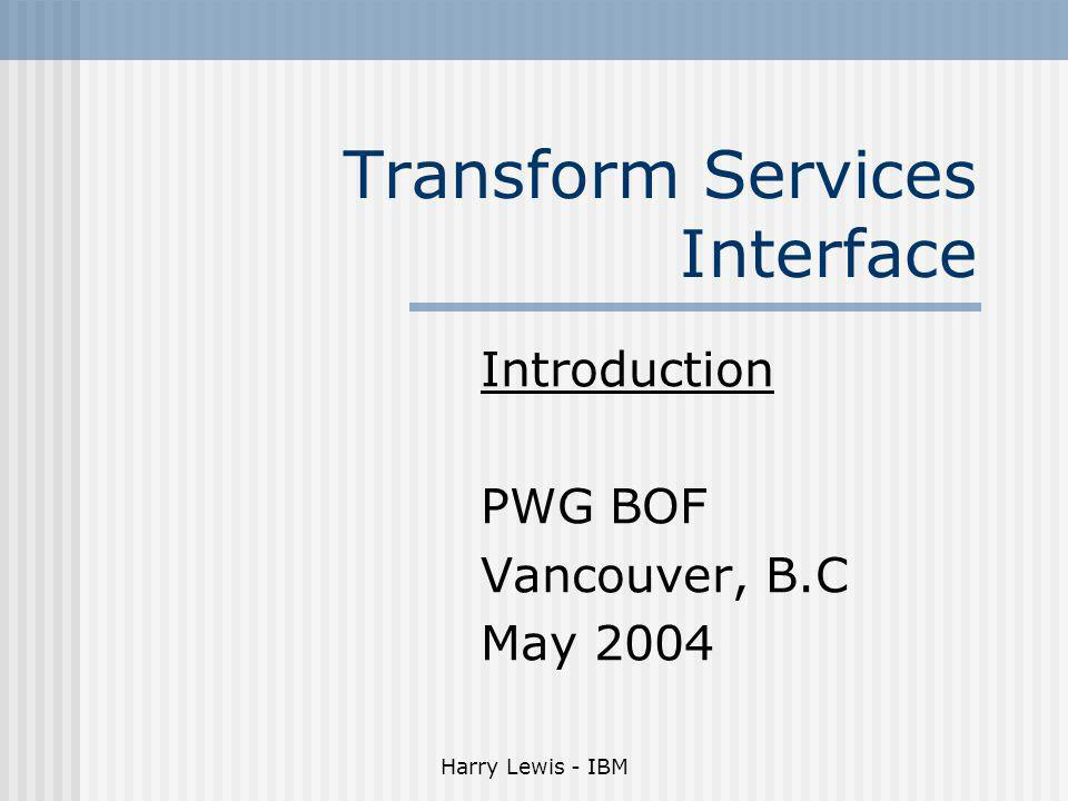 Harry Lewis - IBM Transform Services Interface Introduction PWG BOF Vancouver, B.C May 2004