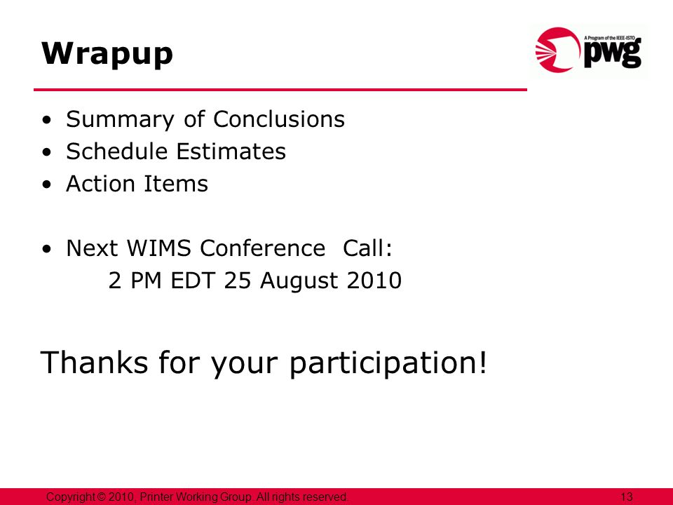 Wrapup Summary of Conclusions Schedule Estimates Action Items Next WIMS Conference Call: 2 PM EDT 25 August 2010 Thanks for your participation.