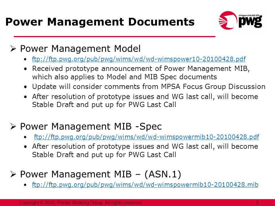 Power Management Documents Power Management Model ftp://ftp.pwg.org/pub/pwg/wims/wd/wd-wimspower10-20100428.pdf Received prototype announcement of Power Management MIB, which also applies to Model and MIB Spec documents Update will consider comments from MPSA Focus Group Discussion After resolution of prototype issues and WG last call, will become Stable Draft and put up for PWG Last Call Power Management MIB -Spec ftp://ftp.pwg.org/pub/pwg/wims/wd/wd-wimspowermib10-20100428.pdf After resolution of prototype issues and WG last call, will become Stable Draft and put up for PWG Last Call Power Management MIB – (ASN.1) ftp://ftp.pwg.org/pub/pwg/wims/wd/wd-wimspowermib10-20100428.mib 5Copyright © 2010, Printer Working Group.