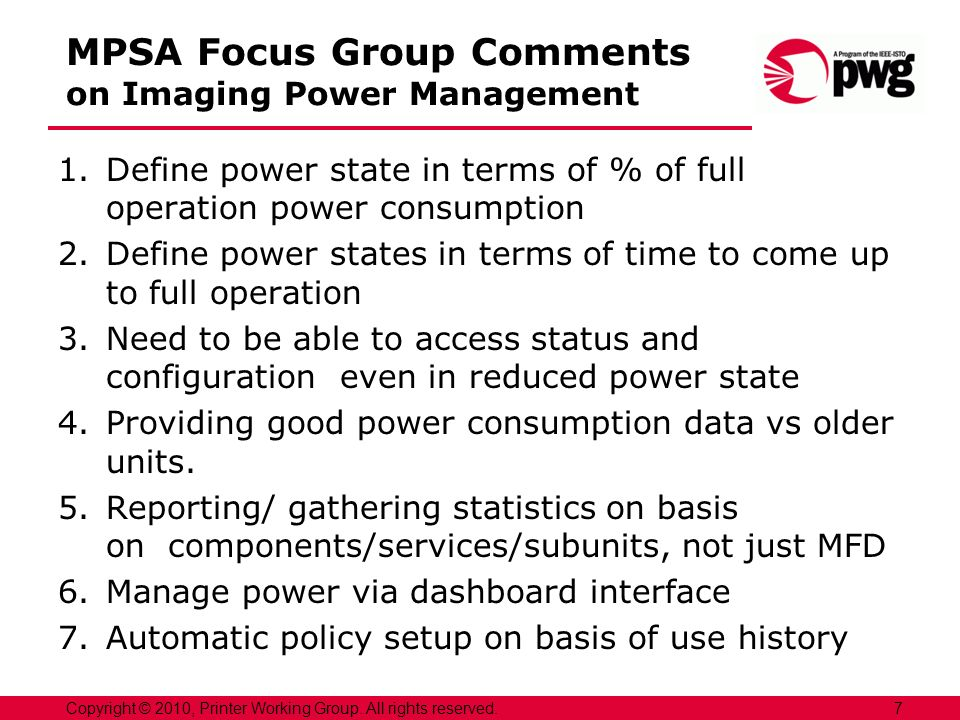 MPSA Focus Group Comments on Imaging Power Management 1.Define power state in terms of % of full operation power consumption 2.Define power states in terms of time to come up to full operation 3.Need to be able to access status and configuration even in reduced power state 4.Providing good power consumption data vs older units.