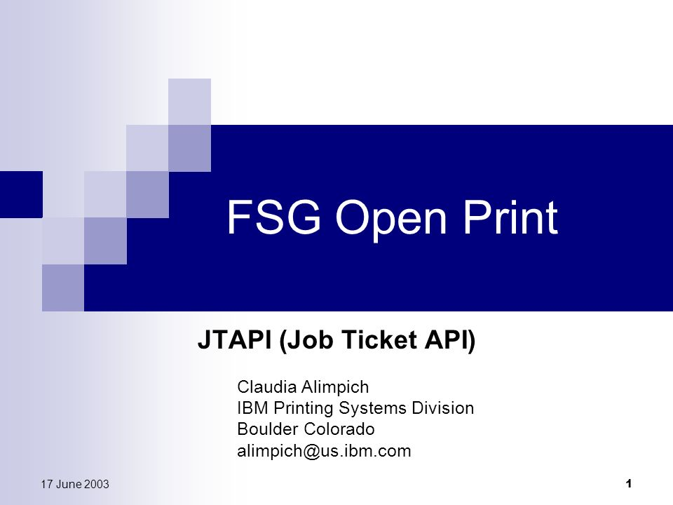 17 June 2003 1 FSG Open Print JTAPI (Job Ticket API) Claudia Alimpich IBM Printing Systems Division Boulder Colorado alimpich@us.ibm.com