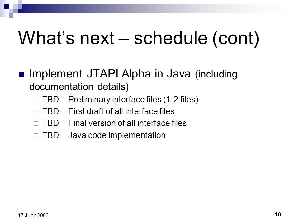 10 17 June 2003 Whats next – schedule (cont) Implement JTAPI Alpha in Java (including documentation details) TBD – Preliminary interface files (1-2 files) TBD – First draft of all interface files TBD – Final version of all interface files TBD – Java code implementation