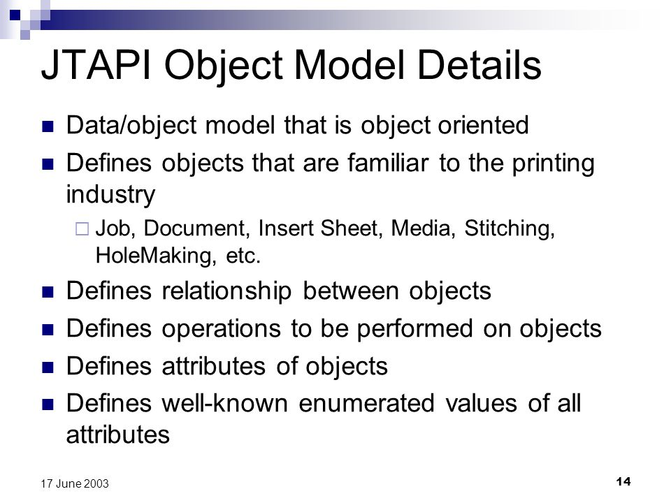 14 17 June 2003 JTAPI Object Model Details Data/object model that is object oriented Defines objects that are familiar to the printing industry Job, Document, Insert Sheet, Media, Stitching, HoleMaking, etc.