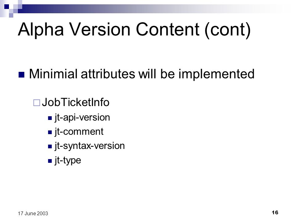 16 17 June 2003 Alpha Version Content (cont) Minimial attributes will be implemented JobTicketInfo jt-api-version jt-comment jt-syntax-version jt-type