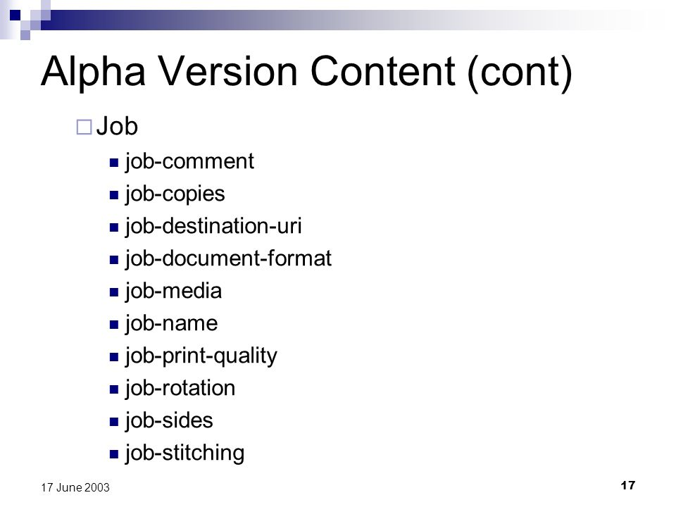 17 17 June 2003 Alpha Version Content (cont) Job job-comment job-copies job-destination-uri job-document-format job-media job-name job-print-quality job-rotation job-sides job-stitching