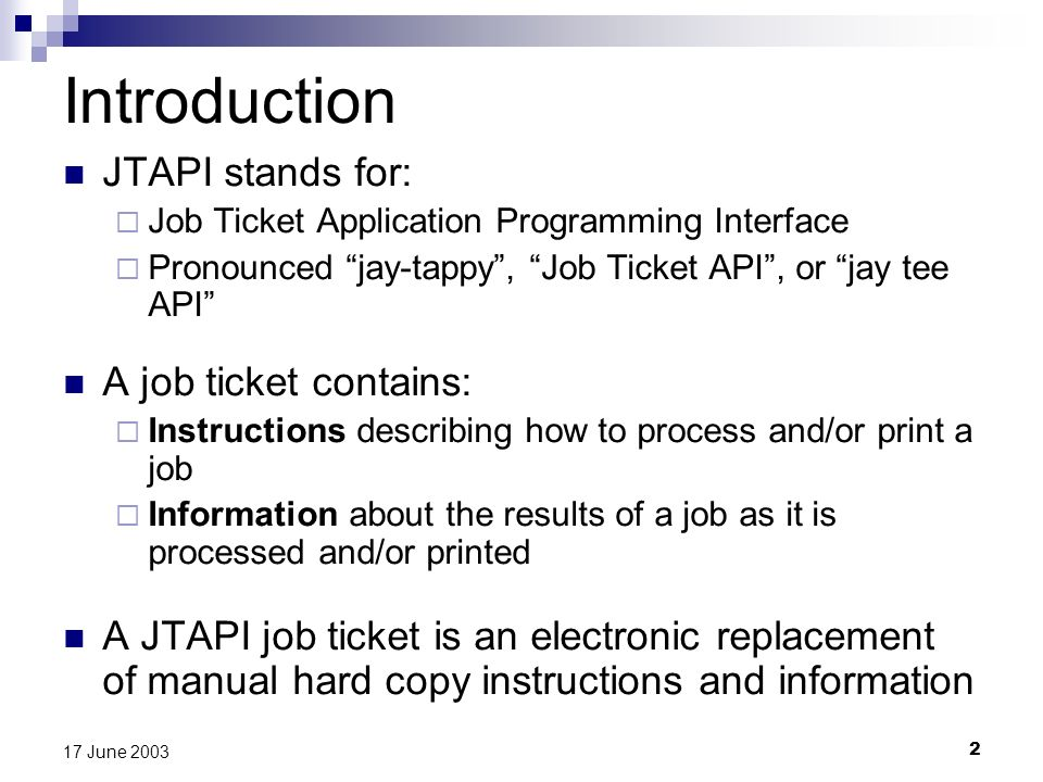 2 17 June 2003 Introduction JTAPI stands for: Job Ticket Application Programming Interface Pronounced jay-tappy, Job Ticket API, or jay tee API A job ticket contains: Instructions describing how to process and/or print a job Information about the results of a job as it is processed and/or printed A JTAPI job ticket is an electronic replacement of manual hard copy instructions and information