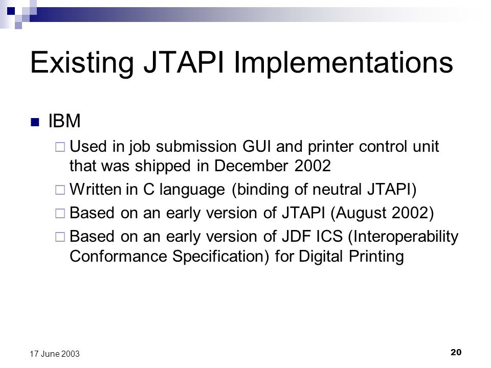 20 17 June 2003 Existing JTAPI Implementations IBM Used in job submission GUI and printer control unit that was shipped in December 2002 Written in C language (binding of neutral JTAPI) Based on an early version of JTAPI (August 2002) Based on an early version of JDF ICS (Interoperability Conformance Specification) for Digital Printing