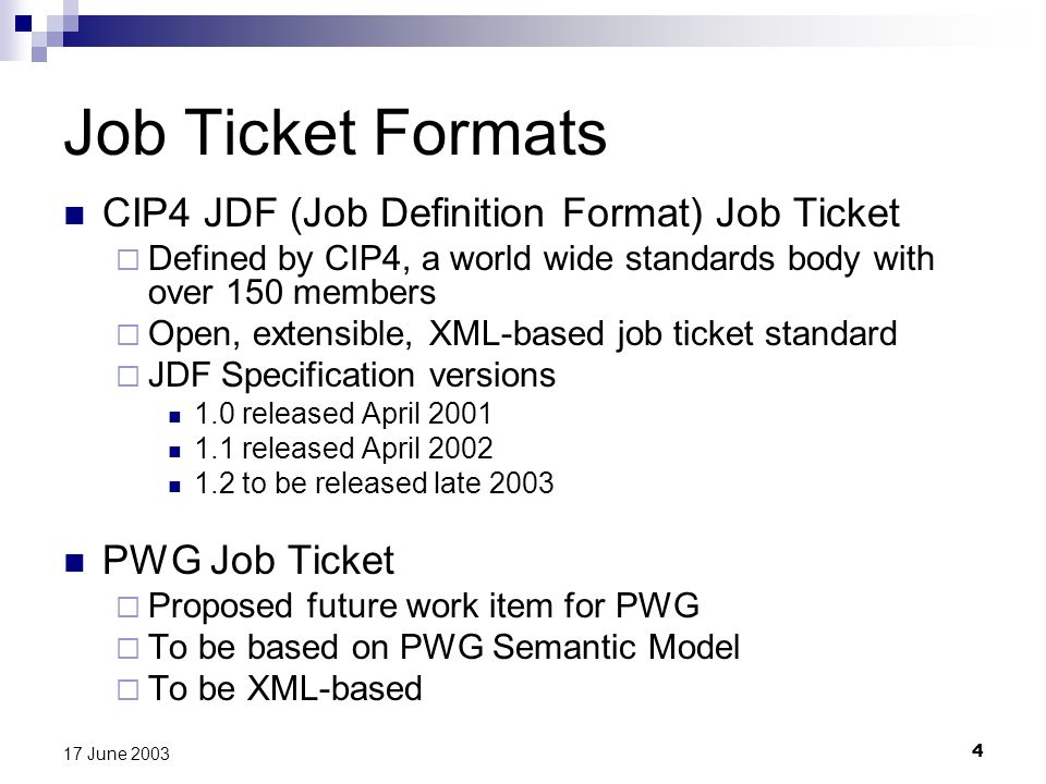 4 17 June 2003 Job Ticket Formats CIP4 JDF (Job Definition Format) Job Ticket Defined by CIP4, a world wide standards body with over 150 members Open, extensible, XML-based job ticket standard JDF Specification versions 1.0 released April 2001 1.1 released April 2002 1.2 to be released late 2003 PWG Job Ticket Proposed future work item for PWG To be based on PWG Semantic Model To be XML-based