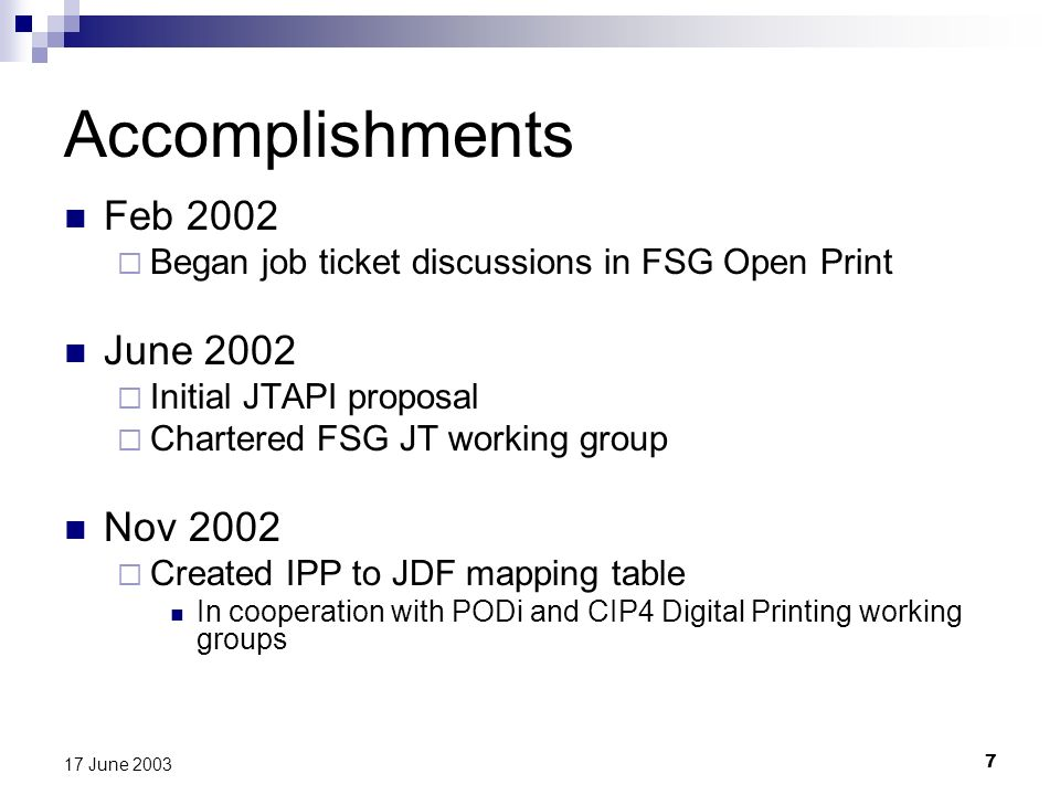 7 17 June 2003 Accomplishments Feb 2002 Began job ticket discussions in FSG Open Print June 2002 Initial JTAPI proposal Chartered FSG JT working group Nov 2002 Created IPP to JDF mapping table In cooperation with PODi and CIP4 Digital Printing working groups