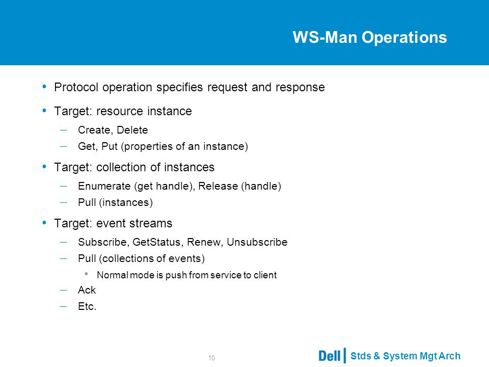Stds & System Mgt Arch 10 WS-Man Operations Protocol operation specifies request and response Target: resource instance – Create, Delete – Get, Put (properties of an instance) Target: collection of instances – Enumerate (get handle), Release (handle) – Pull (instances) Target: event streams – Subscribe, GetStatus, Renew, Unsubscribe – Pull (collections of events) Normal mode is push from service to client – Ack – Etc.