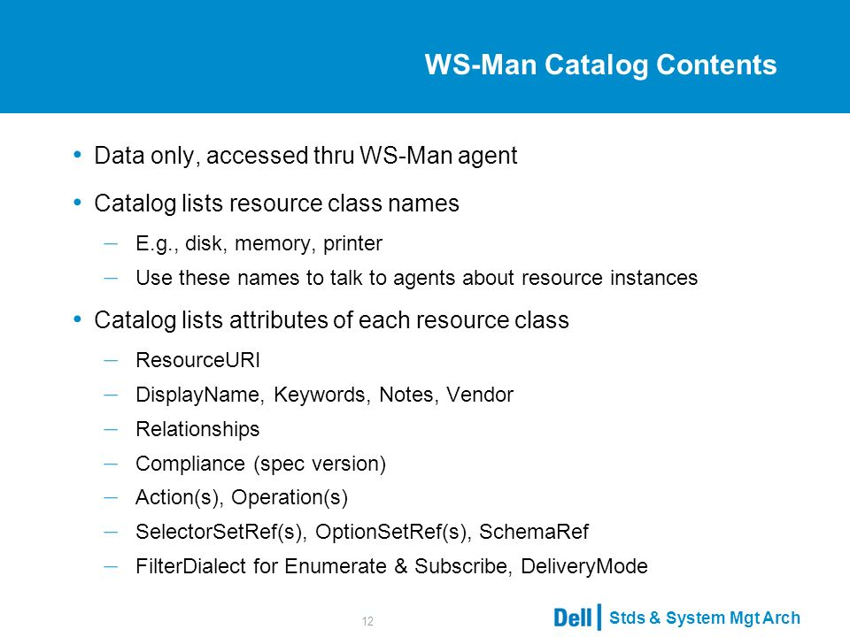 Stds & System Mgt Arch 12 WS-Man Catalog Contents Data only, accessed thru WS-Man agent Catalog lists resource class names – E.g., disk, memory, printer – Use these names to talk to agents about resource instances Catalog lists attributes of each resource class – ResourceURI – DisplayName, Keywords, Notes, Vendor – Relationships – Compliance (spec version) – Action(s), Operation(s) – SelectorSetRef(s), OptionSetRef(s), SchemaRef – FilterDialect for Enumerate & Subscribe, DeliveryMode