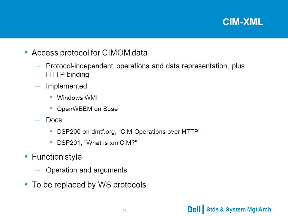 Stds & System Mgt Arch 16 CIM-XML Access protocol for CIMOM data – Protocol-independent operations and data representation, plus HTTP binding – Implemented Windows WMI OpenWBEM on Suse – Docs DSP200 on dmtf.org, CIM Operations over HTTP DSP201, What is xmlCIM Function style – Operation and arguments To be replaced by WS protocols