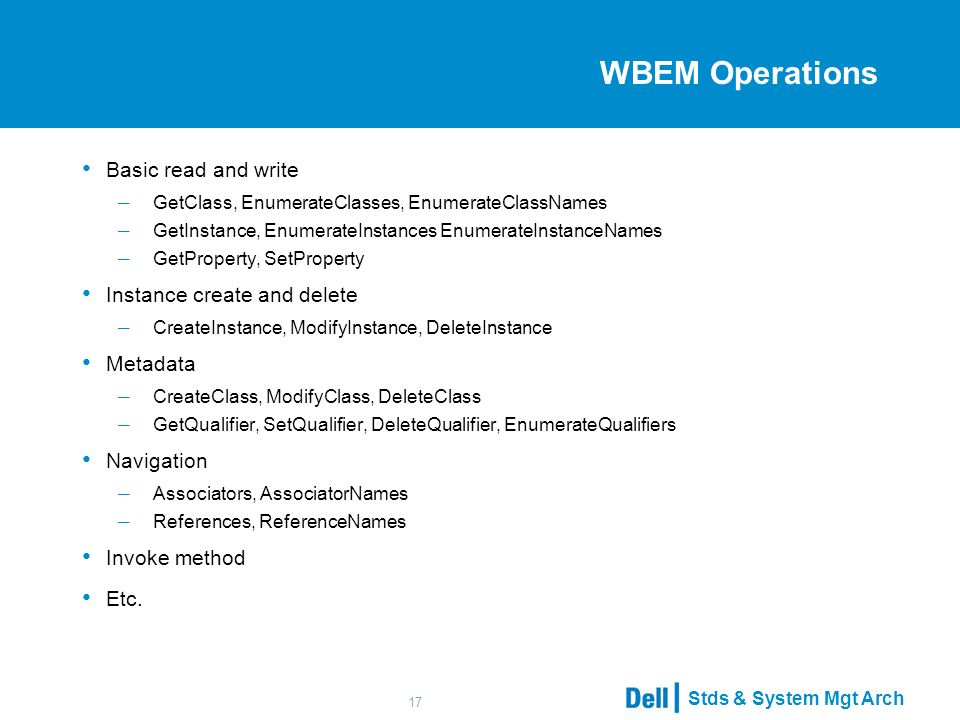 Stds & System Mgt Arch 17 WBEM Operations Basic read and write – GetClass, EnumerateClasses, EnumerateClassNames – GetInstance, EnumerateInstances EnumerateInstanceNames – GetProperty, SetProperty Instance create and delete – CreateInstance, ModifyInstance, DeleteInstance Metadata – CreateClass, ModifyClass, DeleteClass – GetQualifier, SetQualifier, DeleteQualifier, EnumerateQualifiers Navigation – Associators, AssociatorNames – References, ReferenceNames Invoke method Etc.