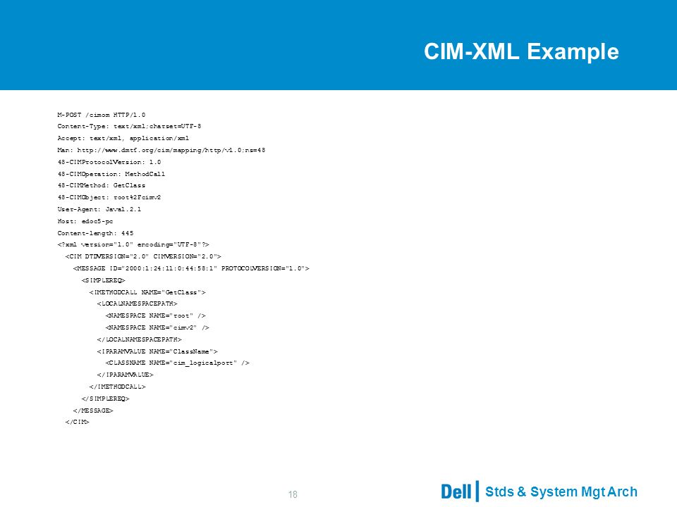 Stds & System Mgt Arch 18 CIM-XML Example M-POST /cimom HTTP/1.0 Content-Type: text/xml;charset=UTF-8 Accept: text/xml, application/xml Man: http://www.dmtf.org/cim/mapping/http/v1.0;ns=48 48-CIMProtocolVersion: 1.0 48-CIMOperation: MethodCall 48-CIMMethod: GetClass 48-CIMObject: root%2Fcimv2 User-Agent: Java1.2.1 Host: edoc5-pc Content-length: 445