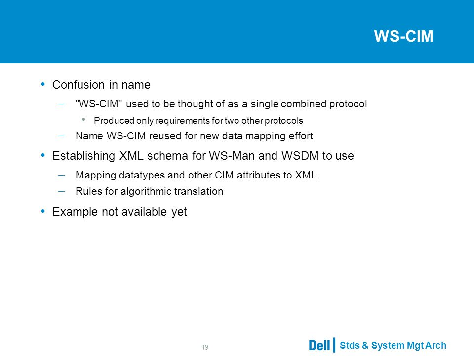 Stds & System Mgt Arch 19 WS-CIM Confusion in name – WS-CIM used to be thought of as a single combined protocol Produced only requirements for two other protocols – Name WS-CIM reused for new data mapping effort Establishing XML schema for WS-Man and WSDM to use – Mapping datatypes and other CIM attributes to XML – Rules for algorithmic translation Example not available yet