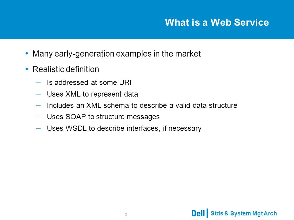 Stds & System Mgt Arch 3 What is a Web Service Many early-generation examples in the market Realistic definition – Is addressed at some URI – Uses XML to represent data – Includes an XML schema to describe a valid data structure – Uses SOAP to structure messages – Uses WSDL to describe interfaces, if necessary