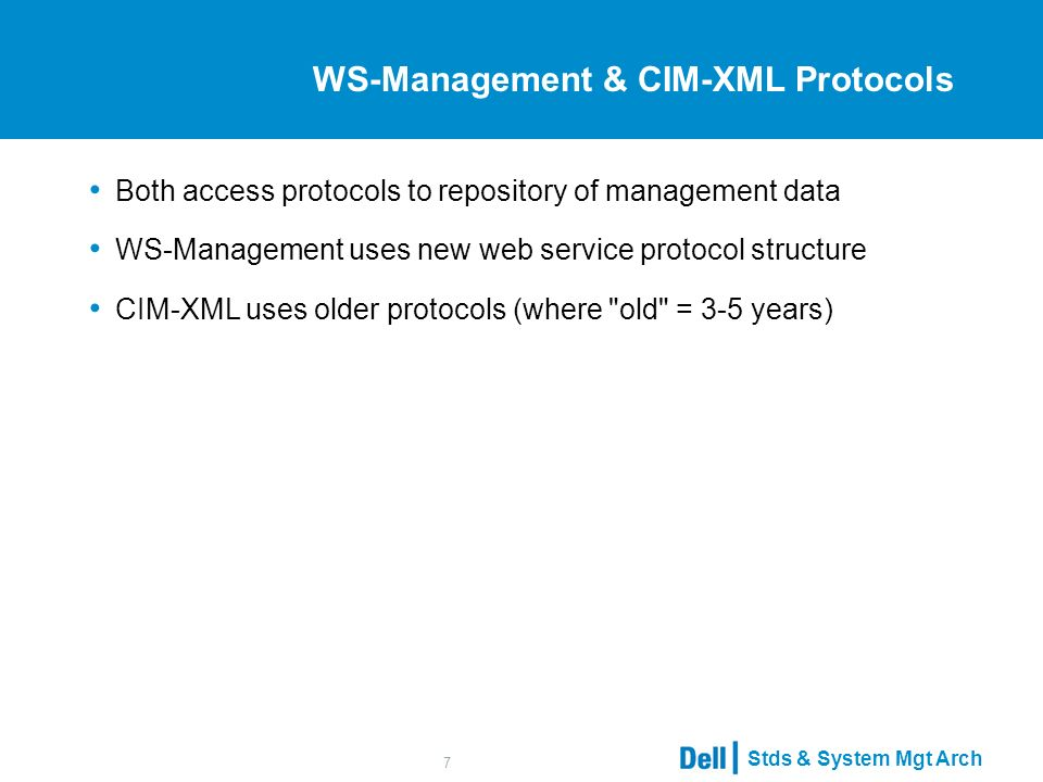 Stds & System Mgt Arch 7 WS-Management & CIM-XML Protocols Both access protocols to repository of management data WS-Management uses new web service protocol structure CIM-XML uses older protocols (where old = 3-5 years)