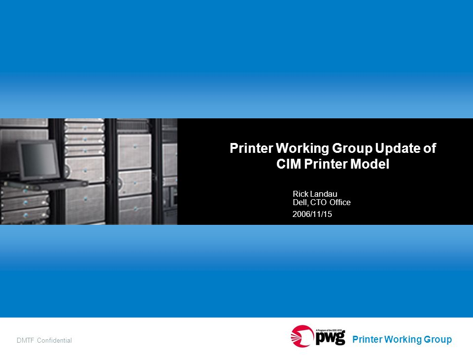 Printer Working Group DMTF Confidential Printer Working Group Update of CIM Printer Model Rick Landau Dell, CTO Office 2006/11/15