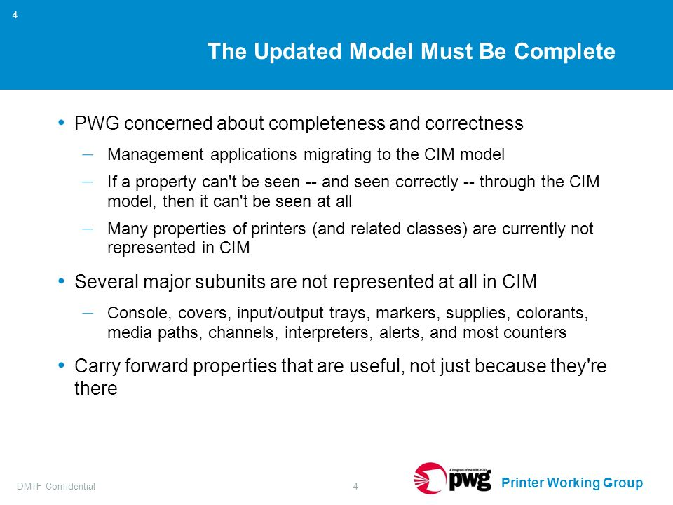 Printer Working Group DMTF Confidential4 4 The Updated Model Must Be Complete PWG concerned about completeness and correctness – Management applications migrating to the CIM model – If a property can t be seen -- and seen correctly -- through the CIM model, then it can t be seen at all – Many properties of printers (and related classes) are currently not represented in CIM Several major subunits are not represented at all in CIM – Console, covers, input/output trays, markers, supplies, colorants, media paths, channels, interpreters, alerts, and most counters Carry forward properties that are useful, not just because they re there
