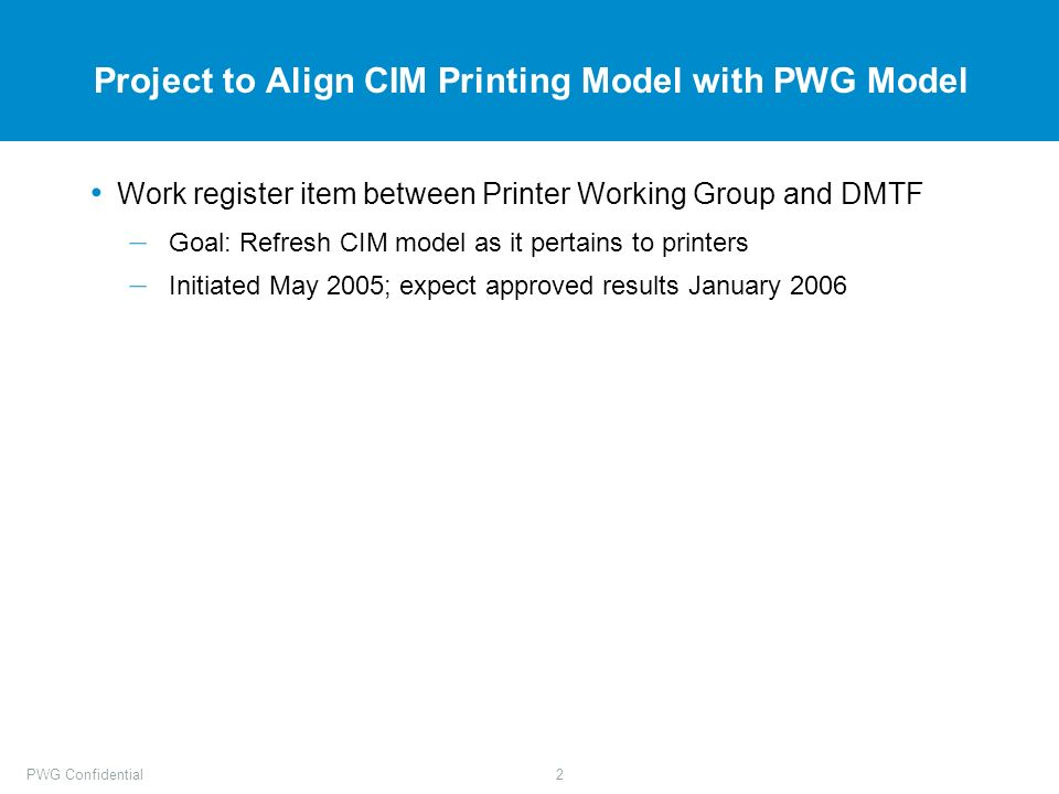 PWG Confidential2 Project to Align CIM Printing Model with PWG Model Work register item between Printer Working Group and DMTF – Goal: Refresh CIM model as it pertains to printers – Initiated May 2005; expect approved results January 2006