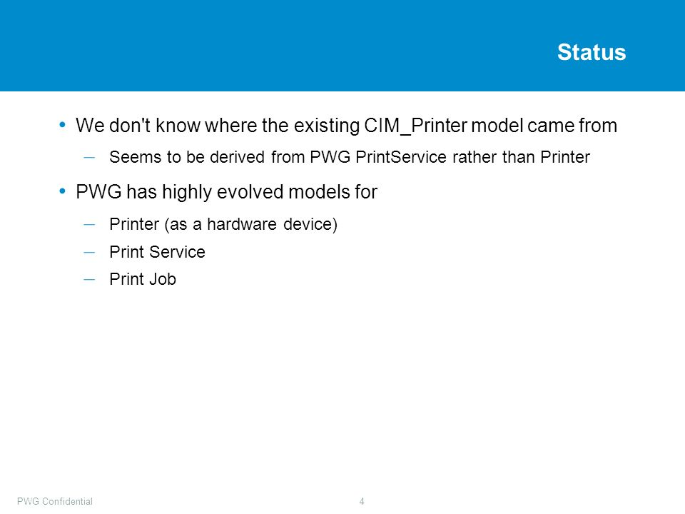 PWG Confidential4 Status We don t know where the existing CIM_Printer model came from – Seems to be derived from PWG PrintService rather than Printer PWG has highly evolved models for – Printer (as a hardware device) – Print Service – Print Job
