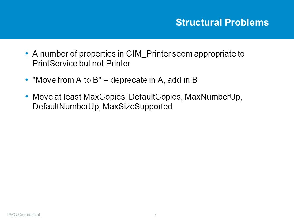 PWG Confidential7 Structural Problems A number of properties in CIM_Printer seem appropriate to PrintService but not Printer Move from A to B = deprecate in A, add in B Move at least MaxCopies, DefaultCopies, MaxNumberUp, DefaultNumberUp, MaxSizeSupported
