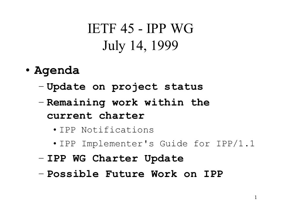 1 IETF 45 - IPP WG July 14, 1999 Agenda –Update on project status –Remaining work within the current charter IPP Notifications IPP Implementer s Guide for IPP/1.1 –IPP WG Charter Update –Possible Future Work on IPP