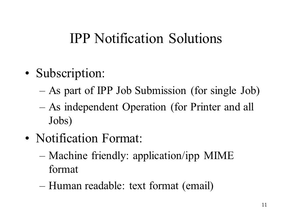 11 IPP Notification Solutions Subscription: –As part of IPP Job Submission (for single Job) –As independent Operation (for Printer and all Jobs) Notification Format: –Machine friendly: application/ipp MIME format –Human readable: text format (email)