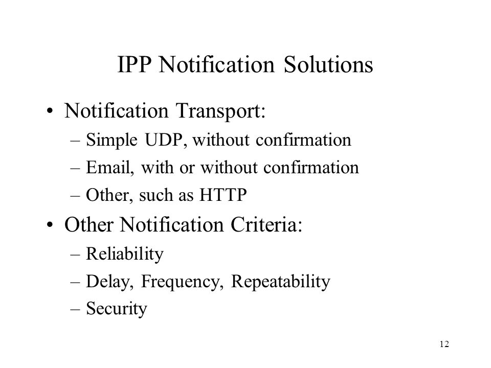 12 IPP Notification Solutions Notification Transport: –Simple UDP, without confirmation –Email, with or without confirmation –Other, such as HTTP Other Notification Criteria: –Reliability –Delay, Frequency, Repeatability –Security