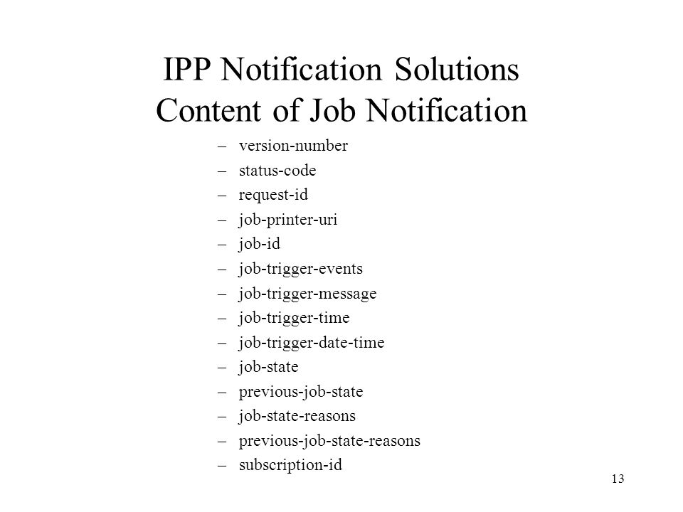 13 IPP Notification Solutions Content of Job Notification –version-number –status-code –request-id –job-printer-uri –job-id –job-trigger-events –job-trigger-message –job-trigger-time –job-trigger-date-time –job-state –previous-job-state –job-state-reasons –previous-job-state-reasons –subscription-id
