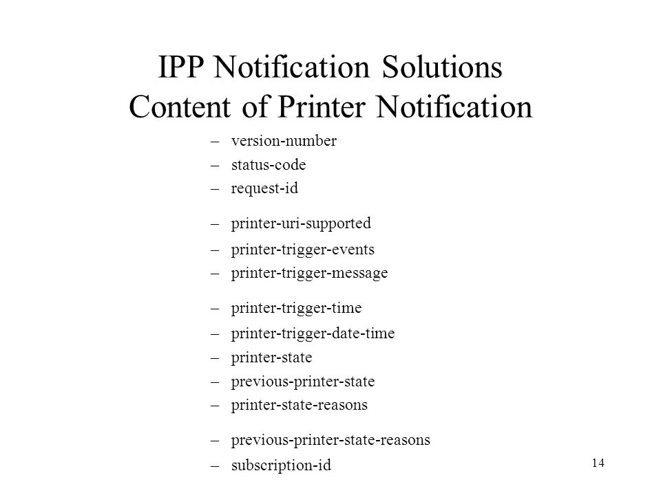 14 IPP Notification Solutions Content of Printer Notification –version-number –status-code –request-id –printer-uri-supported –printer-trigger-events –printer-trigger-message –printer-trigger-time –printer-trigger-date-time –printer-state –previous-printer-state –printer-state-reasons –previous-printer-state-reasons –subscription-id