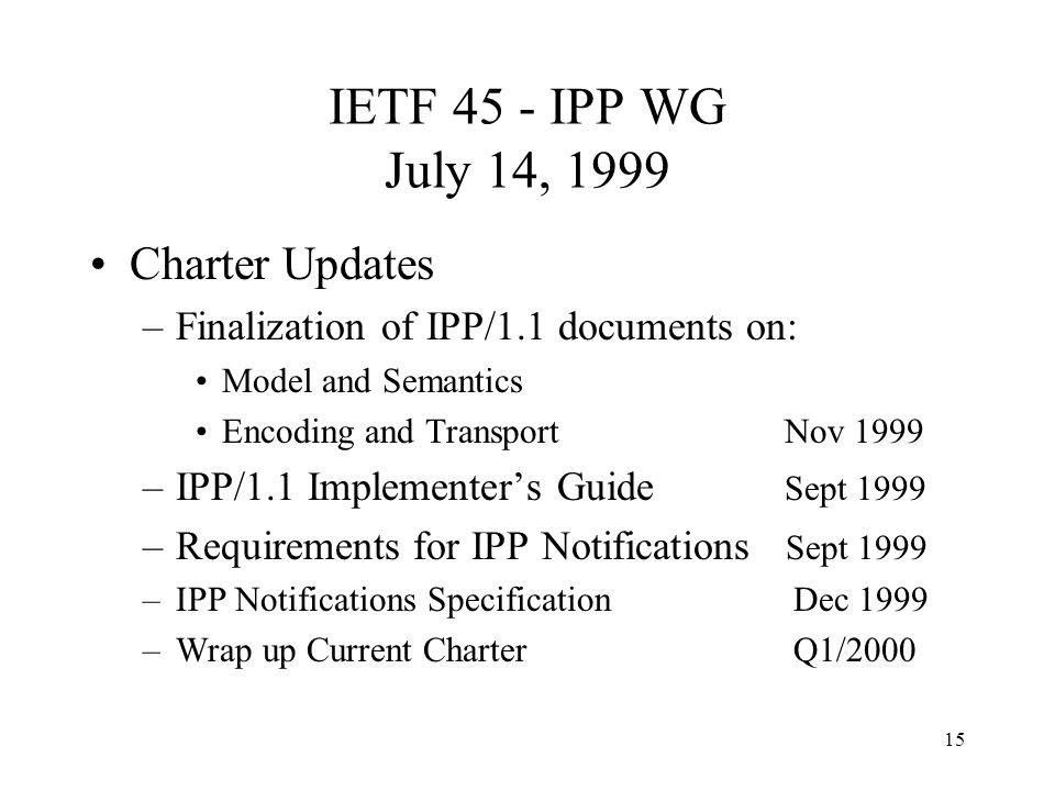 15 IETF 45 - IPP WG July 14, 1999 Charter Updates –Finalization of IPP/1.1 documents on: Model and Semantics Encoding and Transport Nov 1999 –IPP/1.1 Implementers Guide Sept 1999 –Requirements for IPP Notifications Sept 1999 –IPP Notifications Specification Dec 1999 –Wrap up Current Charter Q1/2000