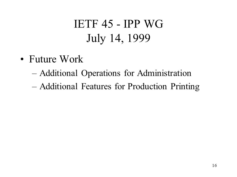 16 IETF 45 - IPP WG July 14, 1999 Future Work –Additional Operations for Administration –Additional Features for Production Printing