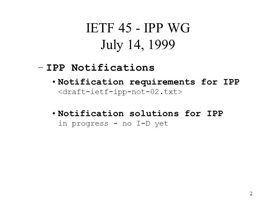 2 IETF 45 - IPP WG July 14, 1999 –IPP Notifications Notification requirements for IPP Notification solutions for IPP in progress - no I-D yet
