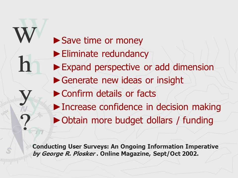 Save time or money Eliminate redundancy Expand perspective or add dimension Generate new ideas or insight Confirm details or facts Increase confidence in decision making Obtain more budget dollars / funding Conducting User Surveys: An Ongoing Information Imperative by George R.