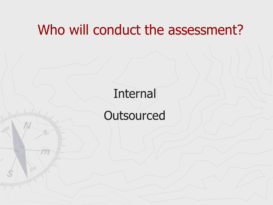 Who will conduct the assessment Internal Outsourced