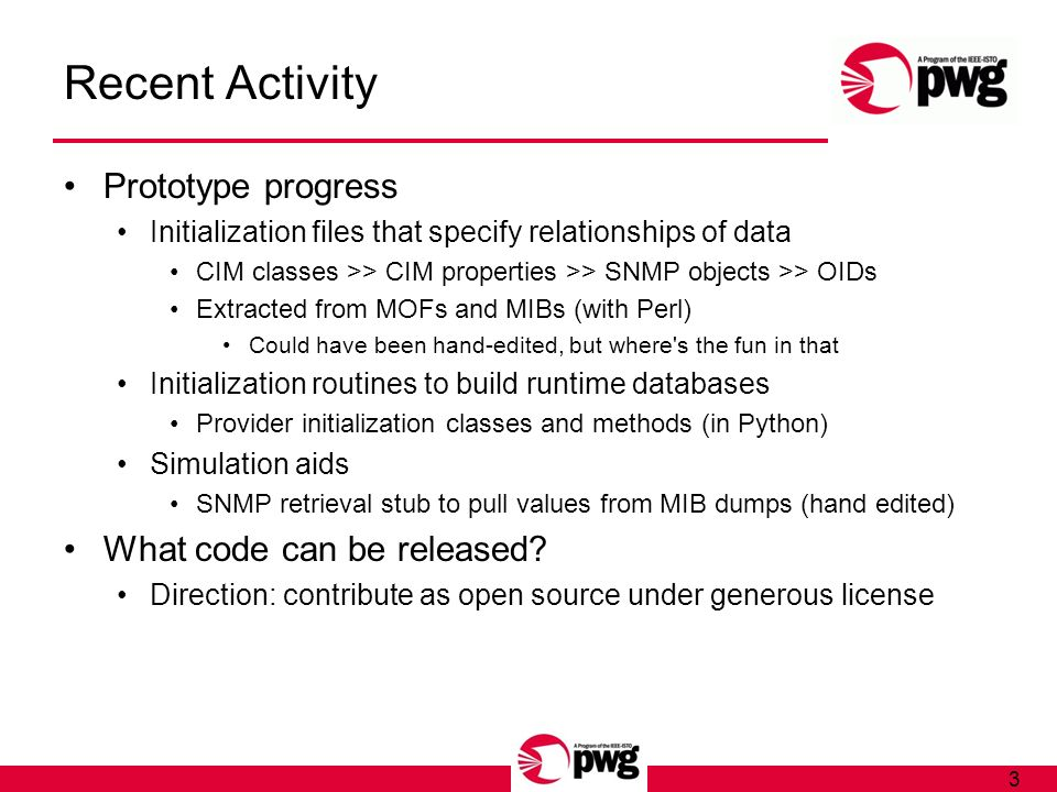 3 Recent Activity Prototype progress Initialization files that specify relationships of data CIM classes >> CIM properties >> SNMP objects >> OIDs Extracted from MOFs and MIBs (with Perl) Could have been hand-edited, but where s the fun in that Initialization routines to build runtime databases Provider initialization classes and methods (in Python) Simulation aids SNMP retrieval stub to pull values from MIB dumps (hand edited) What code can be released.