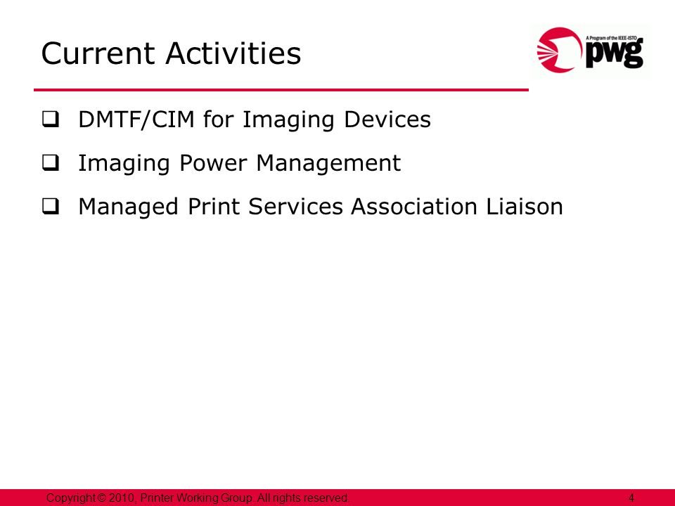 Current Activities DMTF/CIM for Imaging Devices Imaging Power Management Managed Print Services Association Liaison 4Copyright © 2010, Printer Working Group.