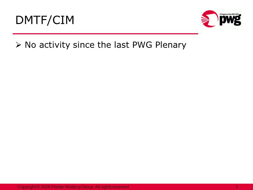 DMTF/CIM No activity since the last PWG Plenary 5Copyright © 2008 Printer Working Group.