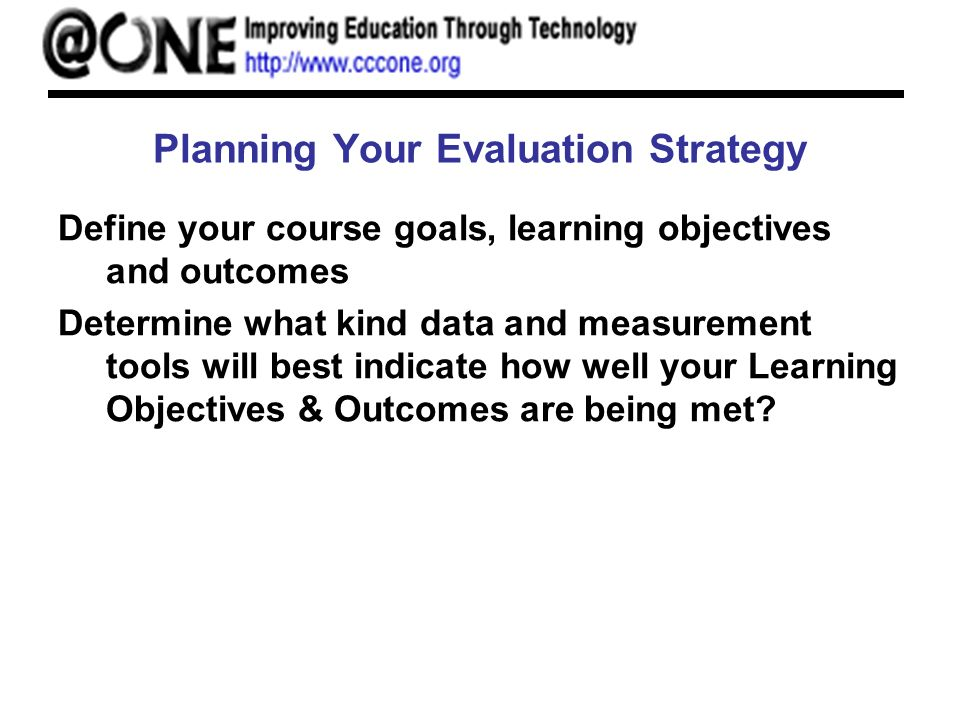 Planning Your Evaluation Strategy Define your course goals, learning objectives and outcomes Determine what kind data and measurement tools will best indicate how well your Learning Objectives & Outcomes are being met