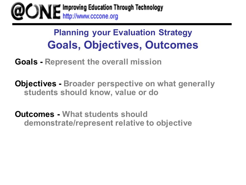 Planning your Evaluation Strategy Goals, Objectives, Outcomes Goals - Represent the overall mission Objectives - Broader perspective on what generally students should know, value or do Outcomes - What students should demonstrate/represent relative to objective