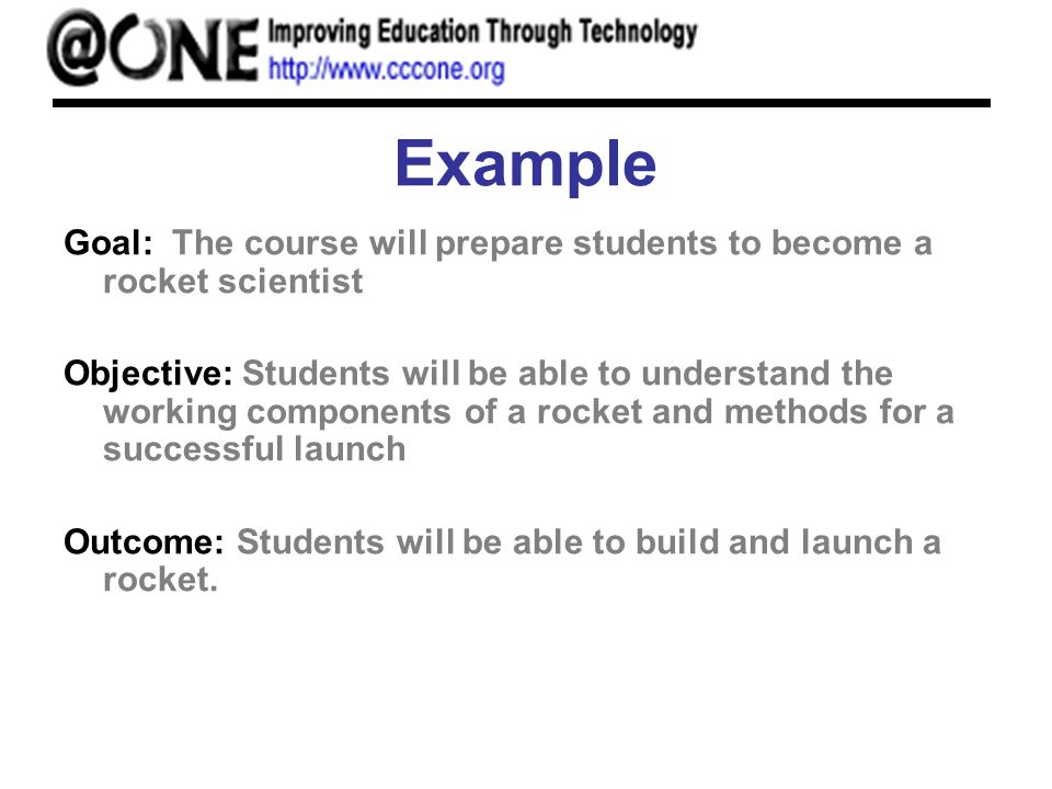 Example Goal: The course will prepare students to become a rocket scientist Objective: Students will be able to understand the working components of a rocket and methods for a successful launch Outcome: Students will be able to build and launch a rocket.