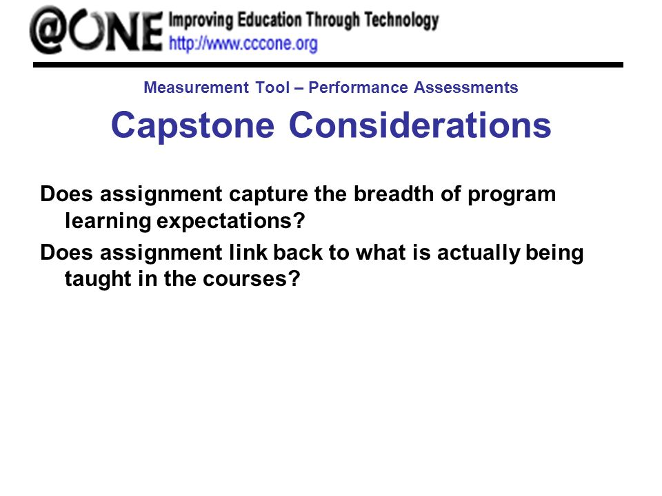 Measurement Tool – Performance Assessments Capstone Considerations Does assignment capture the breadth of program learning expectations.