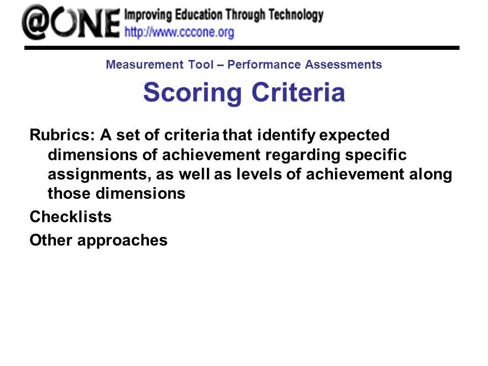 Measurement Tool – Performance Assessments Scoring Criteria Rubrics: A set of criteria that identify expected dimensions of achievement regarding specific assignments, as well as levels of achievement along those dimensions Checklists Other approaches