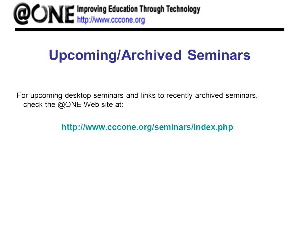 Upcoming/Archived Seminars For upcoming desktop seminars and links to recently archived seminars, check the @ONE Web site at: http://www.cccone.org/seminars/index.php